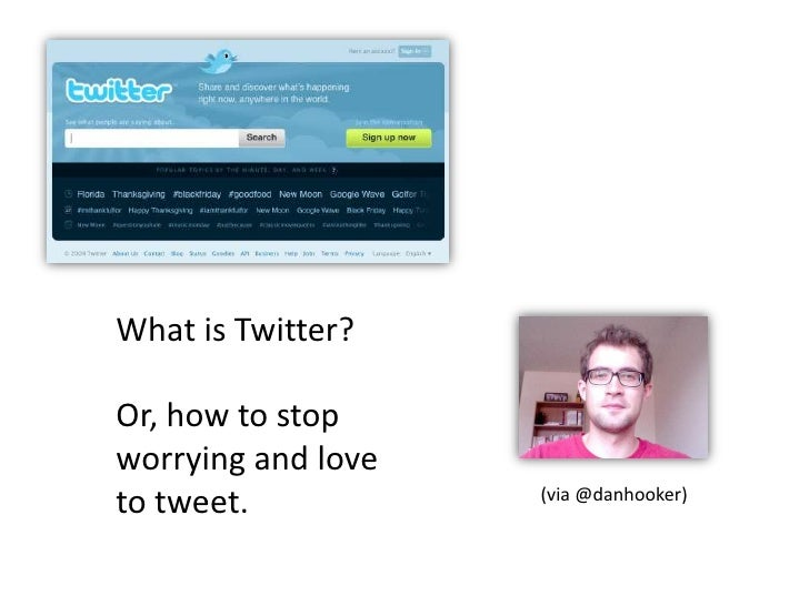 What is Twitter? <br />Or, how to stop <br />worrying and love<br />to tweet.<br />(via @danhooker)<br />