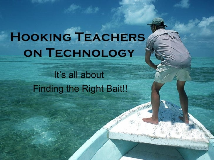 Hooking Teachers  on Technology It's all about  Finding the Right Bait!!