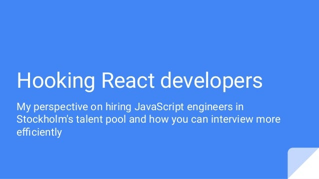 Hooking React developers My perspective on hiring JavaScript engineers in Stockholm's talent pool and how you can intervie...