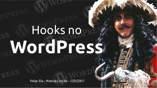 Hooks no WordPress Felipe Elia – Meetup Curitiba – 27/05/2017