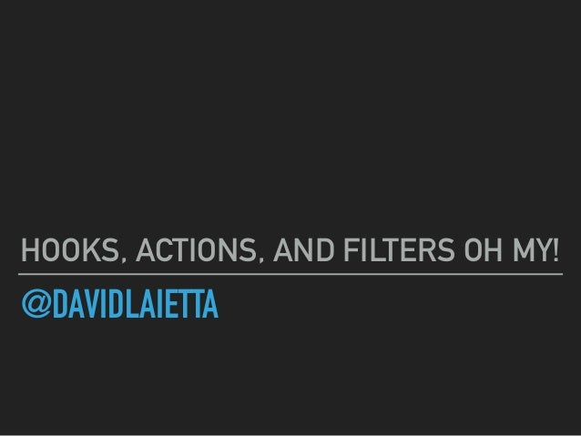 @DAVIDLAIETTA HOOKS, ACTIONS, AND FILTERS OH MY!