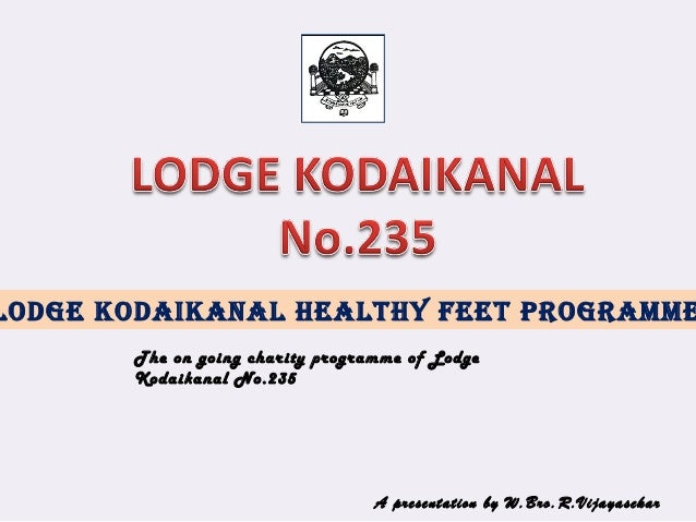 Lodge KodaiKanaL HeaLtHy Feet Programme The on going charity programme of Lodge Kodaikanal No.235 A presentation by W.Bro....