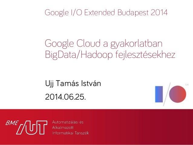 Google I/O Extended Budapest 2014 Ujj Tamás István 2014.06.25. Google Cloud a gyakorlatban BigData/Hadoop fejlesztésekhez