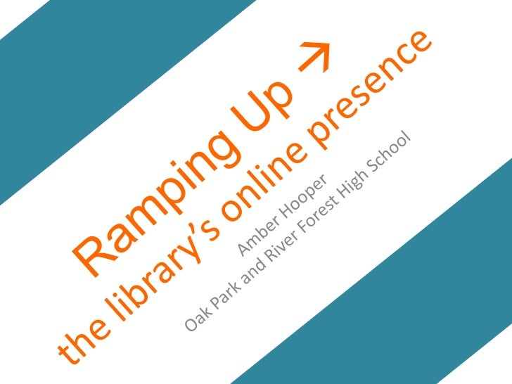 Ramping Up the library's online presence <br />Amber Hooper<br />Oak Park and River Forest High School<br />