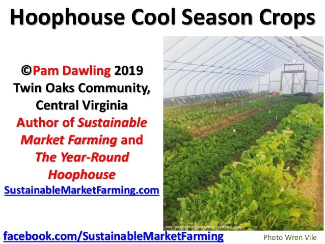 Hoophouse Cool Season Crops ©Pam Dawling 2019 Twin Oaks Community, Central Virginia Author of Sustainable Market Farming a...