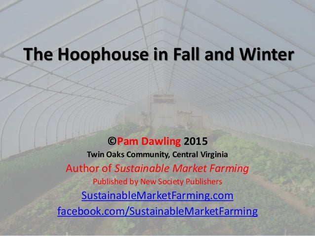 The Hoophouse in Fall and Winter ©Pam Dawling 2015 Twin Oaks Community, Central Virginia Author of Sustainable Market Farm...