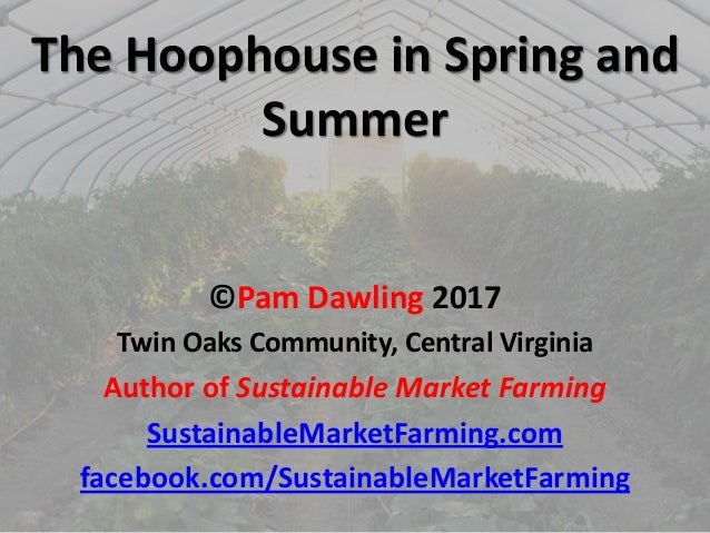 The Hoophouse in Spring and Summer ©Pam Dawling 2017 Twin Oaks Community, Central Virginia Author of Sustainable Market Fa...