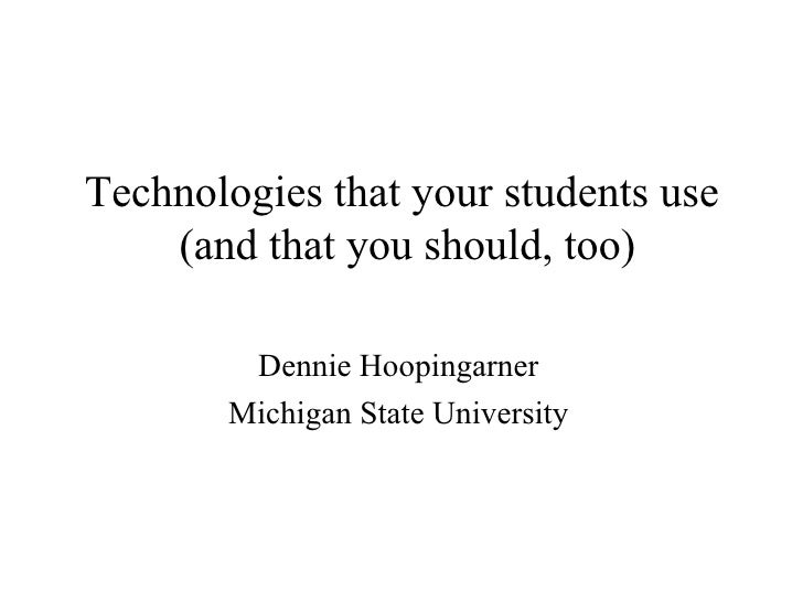 Technologies that your students use (and that you should, too) Dennie Hoopingarner Michigan State University