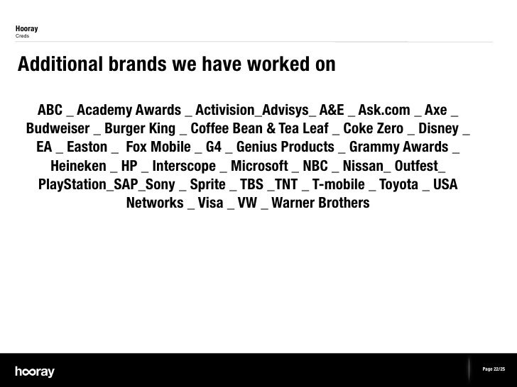 HoorayCredsAdditional brands we have worked on    ABC _ Academy Awards _ Activision_Advisys_ A&E _ Ask.com _ Axe _   Budwe...