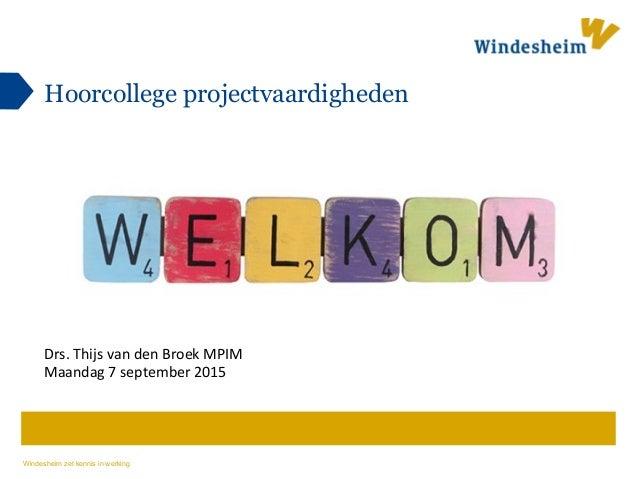 Windesheim zet kennis in werking Hoorcollege projectvaardigheden Drs.  Thijs  van  den  Broek  MPIM   Maandag...