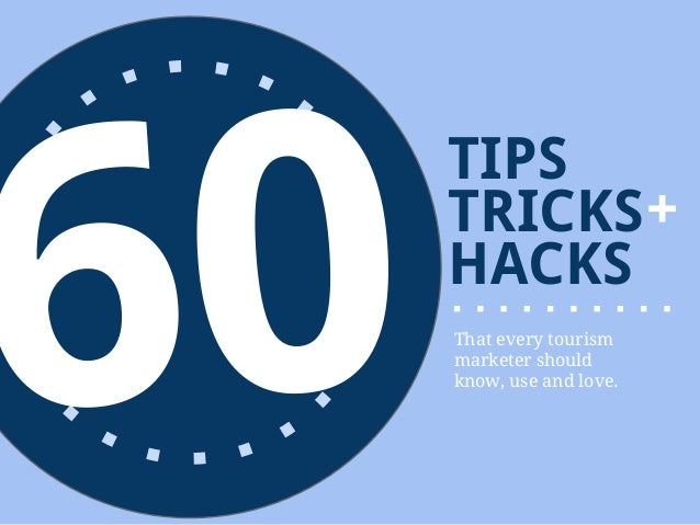 60     TIPS     TRICKS +     HACKS     That every tourism     marketer should     know, use and love.