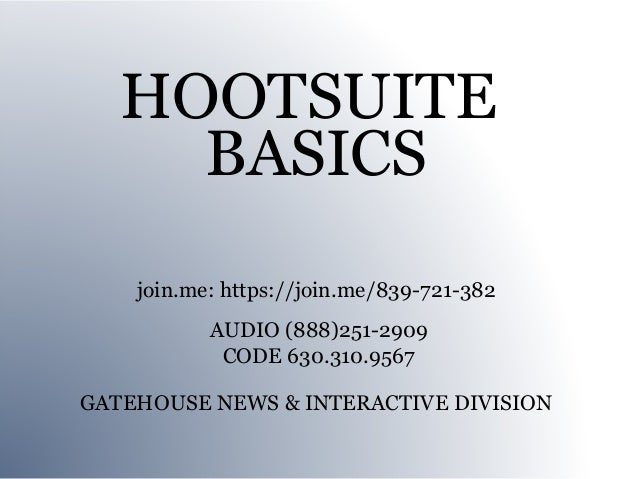 HOOTSUITE     BASICS    join.me: https://join.me/839-721-382           AUDIO (888)251-2909            CODE 630.310.9567GAT...