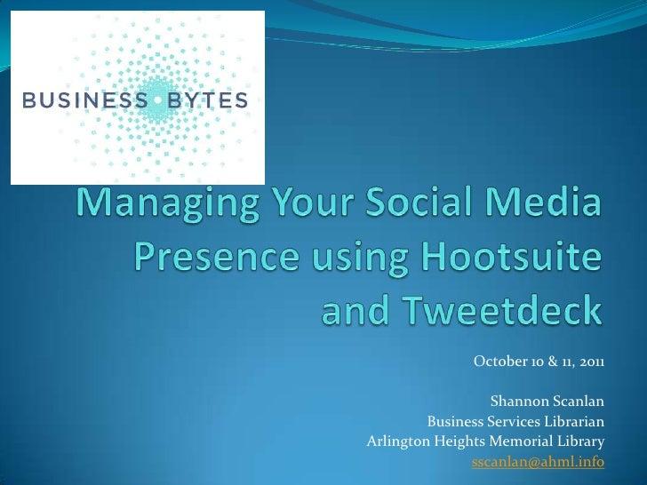 Managing Your Social Media Presence using Hootsuite and Tweetdeck<br />October 10 & 11, 2011<br />Shannon Scanlan<br />Bus...