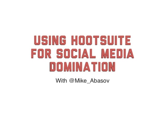 Using HootSuitefor social media   Domination   With @Mike_Abasov