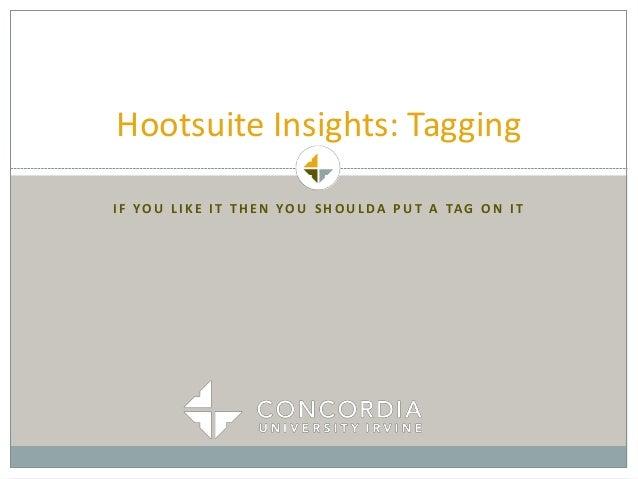 I F YO U L I K E I T T H E N YO U S H O U L DA P U T A TAG O N I T Hootsuite Insights: Tagging