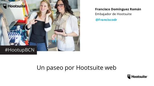 Embajador de Hootsuite @Franciscodr Francisco Domínguez Román Un paseo por Hootsuite web