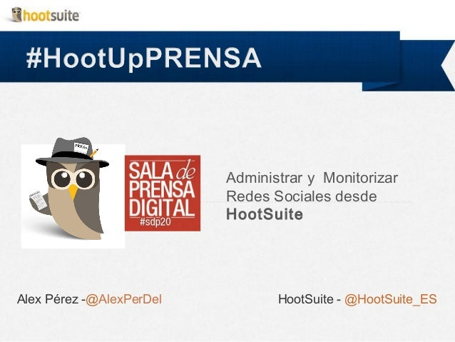 Administrar y Monitorizar Redes Sociales desde HootSuite  Alex Pérez -@AlexPerDel  HootSuite - @HootSuite_ES