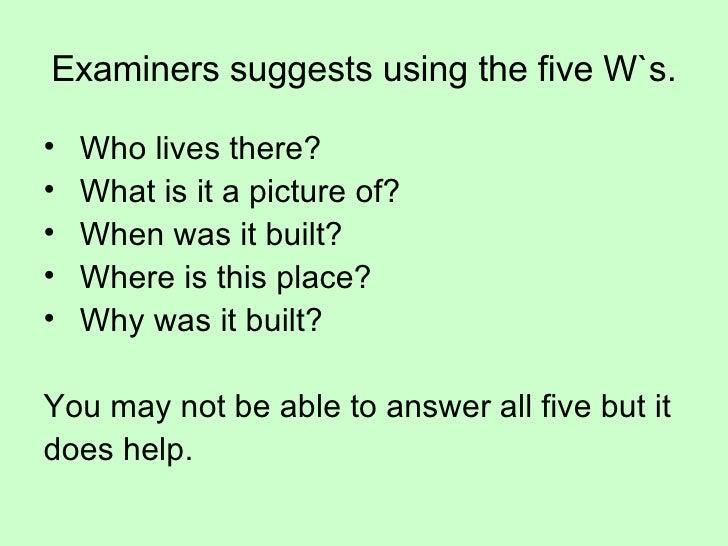 Examiners suggests using the five W`s. <ul><li>Who lives there? </li></ul><ul><li>What is it a picture of? </li></ul><ul><...