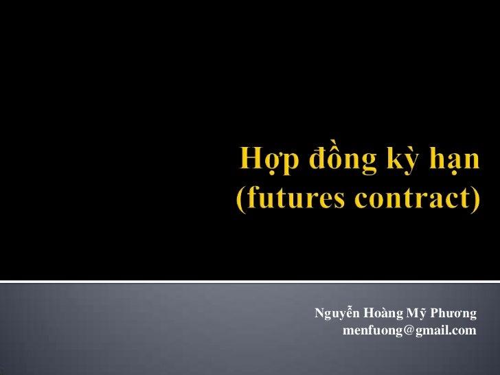 Hợp đồng kỳhạn(futures contract)<br />NguyễnHoàngMỹPhương<br />menfuong@gmail.com<br />