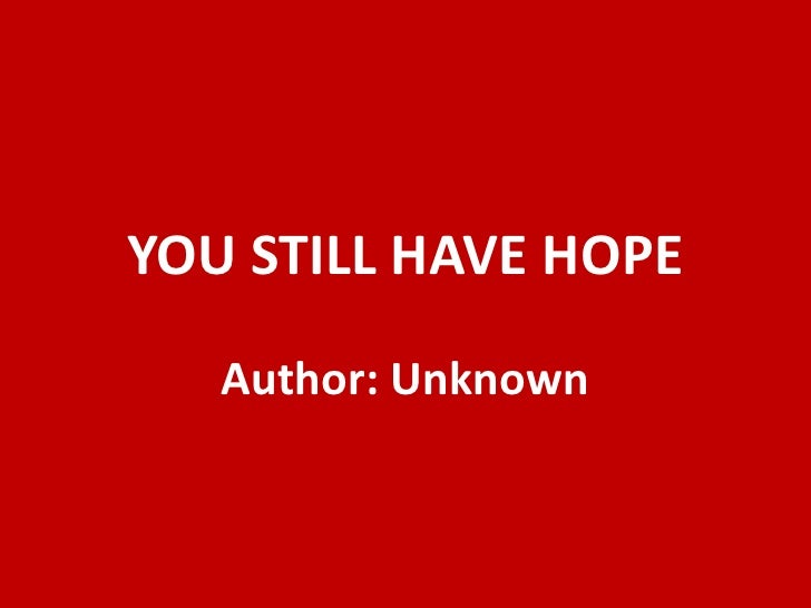 YOU STILL HAVE HOPE<br />Author: Unknown<br />