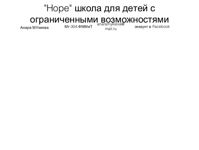 """""""Hope"""" школа для детей с ограниченными возможностями Анара МУкиева -304.Мт ФММиТ anaramykieva@ mail.ru Facebookэккаунт в"""