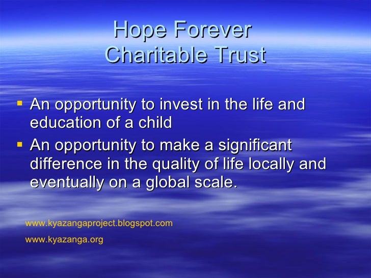 Hope Forever  Charitable Trust <ul><li>An opportunity to invest in the life and education of a child  </li></ul><ul><li>An...