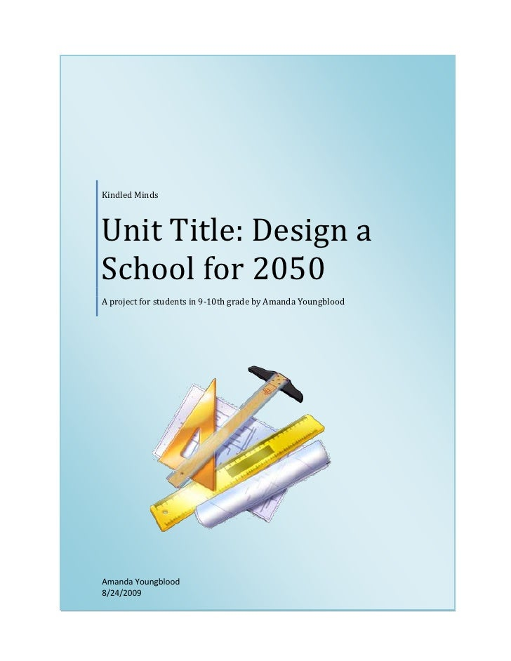 Kindled Minds    Unit Title: Design a School for 2050 A project for students in 9-10th grade by Amanda Youngblood     Aman...