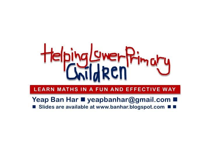 L E A R N M AT H S I N A F U N A N D E F F E C T I V E W AYYeap Ban Har  yeapbanhar@gmail.com  Slides are available at ...