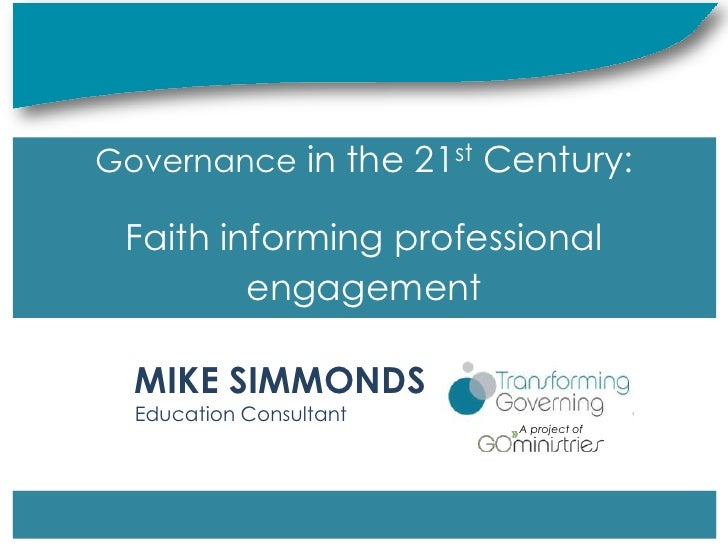 Governance in the 21st Century: Faith informing professional         engagement  MIKE SIMMONDS  Education Consultant      ...