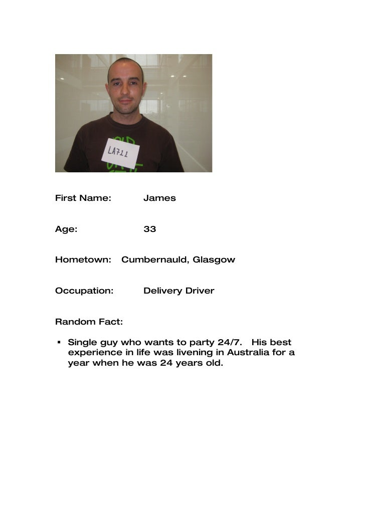 First Name:       James   Age:              33   Hometown:     Cumbernauld, Glasgow   Occupation:       Delivery Driver   ...