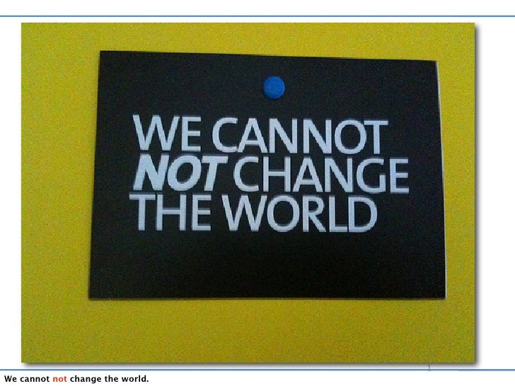 1 We cannot not change the world.