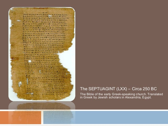 The SEPTUAGINT (LXX) – Circa 250 BC The Bible of the early Greek-speaking church. Translated in Greek by Jewish scholars i...