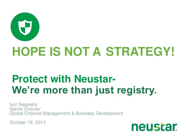 HOPE IS NOT A STRATEGY! Protect with NeustarWe're more than just registry. Ivor Sequeira Senior Director Global Channel Ma...