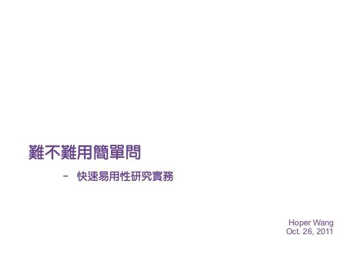 難不難用簡單問 – 快速易用性研究實務               Hoper Wang               Oct. 26, 2011