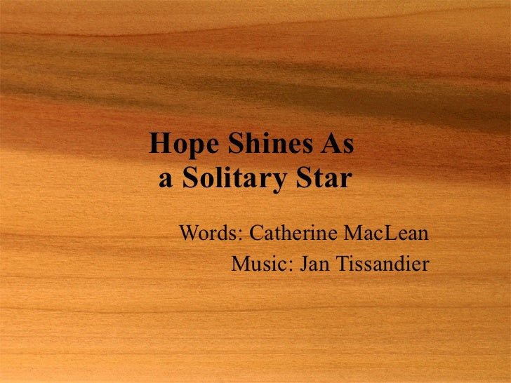 Hope Shines As  a Solitary Star Words: Catherine MacLean Music: Jan Tissandier