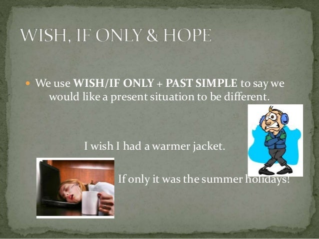 We use WISH/IF ONLY + PAST SIMPLE to say we would like a present situation to be different. I wish I had a warmer jacket...