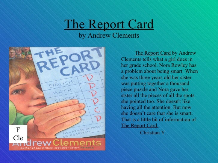 """the report card by andrew clements book review Andrew clements is the author of more than eighty books for young  """"if there is  any justice in the world,"""" kirkus reviews wrote in its rave review of frindle  """" clements may have  truly the only reason nora decided to get a bad report  card."""