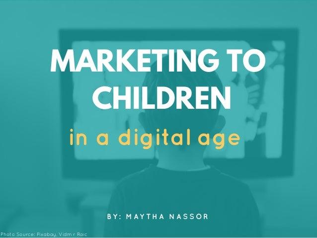in a digital age MARKETING TO CHILDREN B Y : M A Y T H A N A S S O R Photo Source: Pixabay, Vidmir Raic
