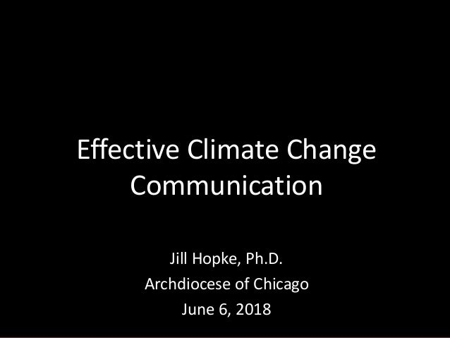 Jill Hopke, Ph.D. Archdiocese of Chicago June 6, 2018 Effective Climate Change Communication
