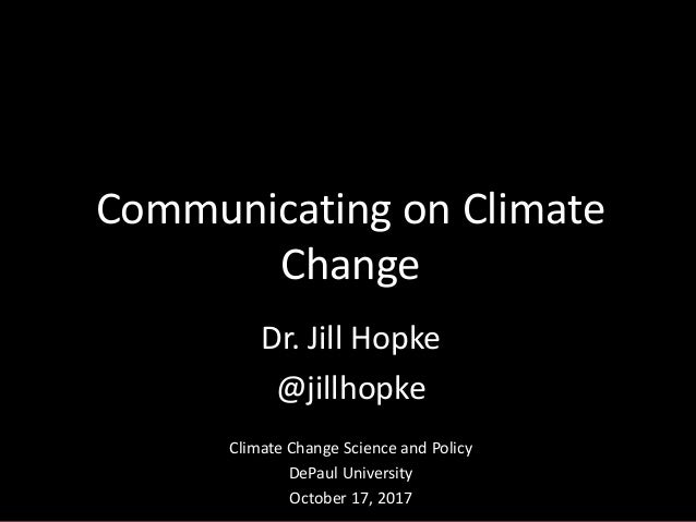 Dr. Jill Hopke @jillhopke Climate Change Science and Policy DePaul University October 17, 2017 Communicating on Climate Ch...
