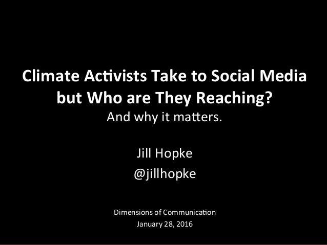 Jill  Hopke   @jillhopke         Dimensions  of  Communica6on   January  28,  2016   Climate  Ac+v...