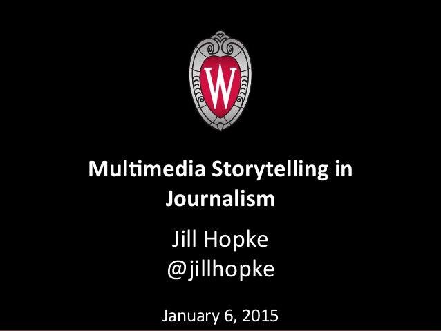 Jill  Hopke   @jillhopke      January  6,  2015      Mul$media  Storytelling  in   Journalism