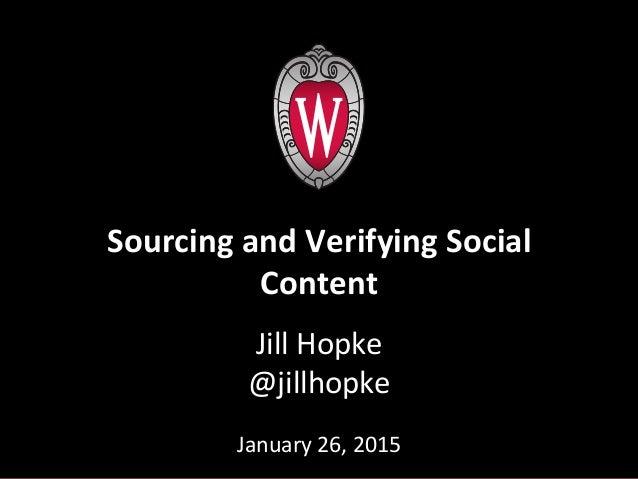 Jill  Hopke   @jillhopke      January  26,  2015         Sourcing  and  Verifying  Social   Cont...