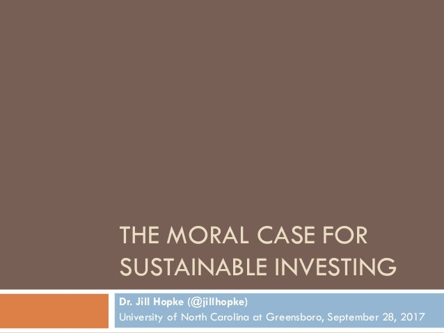 THE MORAL CASE FOR SUSTAINABLE INVESTING Dr. Jill Hopke (@jillhopke) University of North Carolina at Greensboro, September...