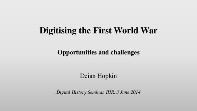 Digitising the First World War Opportunities and challenges Deian Hopkin Digital History Seminar, IHR, 3 June 2014