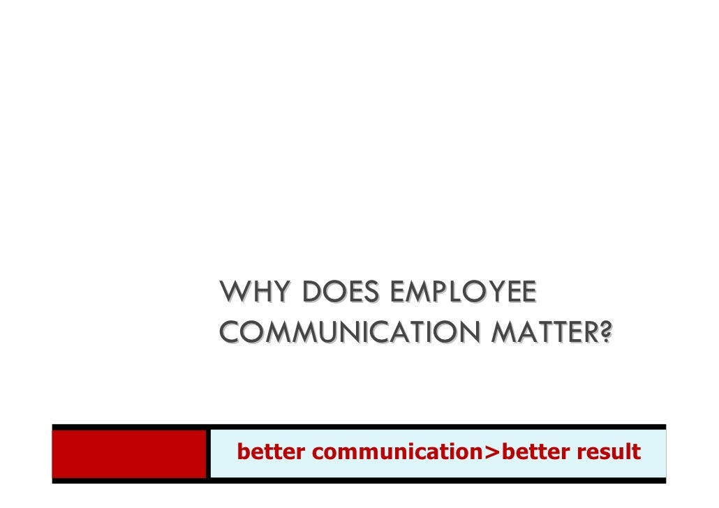 WHY DOES EMPLOYEE COMMUNICATION MATTER?   better communication>better  better communication>better result result