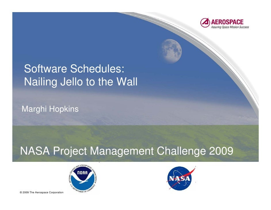 Software Schedules:  Nailing Jello to the Wall Marghi HopkinsNASA Project Management Challenge 2009© 2009 The Aerospace Co...