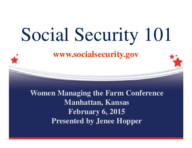 Social Security 101 www.socialsecurity.gov Women Managing the Farm Conference Manhattan, Kansas February 6, 2015 Presented...