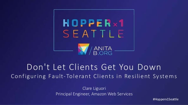 Don't Let Clients Get You Down Configuring Fault-Tolerant Clients in Resilient Systems Clare Liguori Principal Engineer, A...