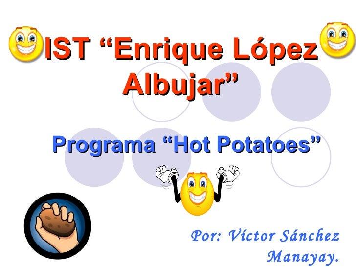 """IST """"Enrique López      Albujar"""" Programa """"Hot Potatoes""""              Por: Víctor Sánchez                      Manayay."""